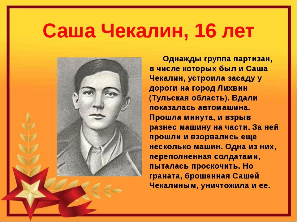 Саша Чекалин, 16 лет Однажды группа партизан, в числе которых был и Саша Чека...