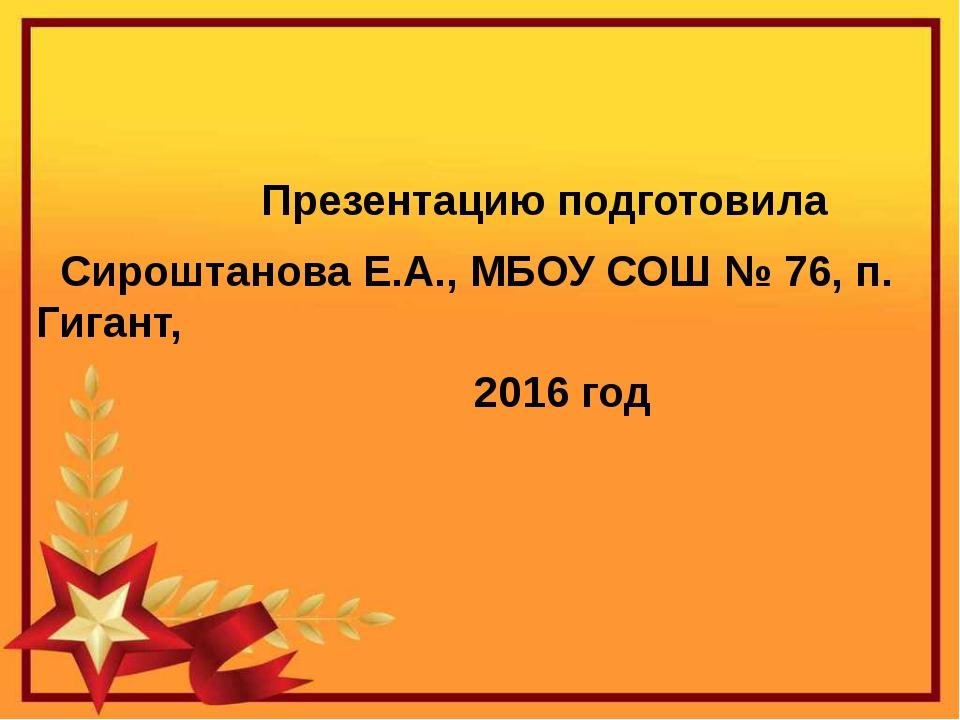 Презентацию подготовила Сироштанова Е.А., МБОУ СОШ № 76, п. Гигант, 2016 год