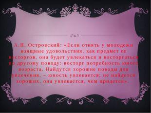 А.Н. Островский: «Если отнять у молодежи изящные удовольствия, как предмет ее