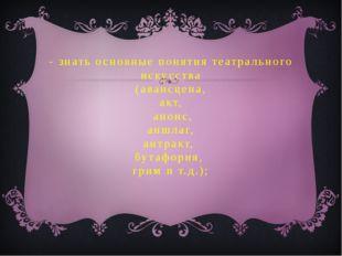 - знать основные понятия театрального искусства (авансцена, акт, анонс, аншл