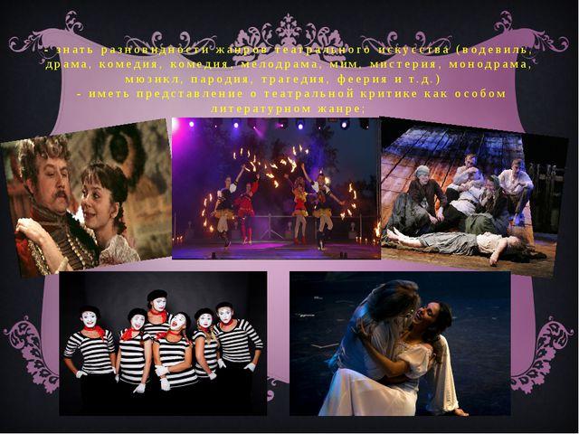 - знать разновидности жанров театрального искусства (водевиль, драма, комедия...