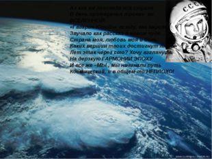 Ах как же ликовала вся страна В день проторенья тропки во ВСЕЛЕННОЙ! «Гагарин