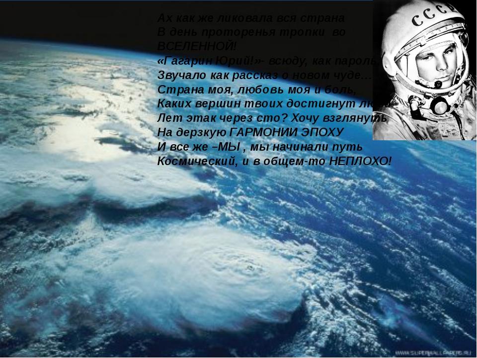 Ах как же ликовала вся страна В день проторенья тропки во ВСЕЛЕННОЙ! «Гагарин...