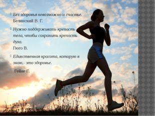 Без здоровья невозможно и счастье. Белинский В. Г. Нужно поддерживать крепост