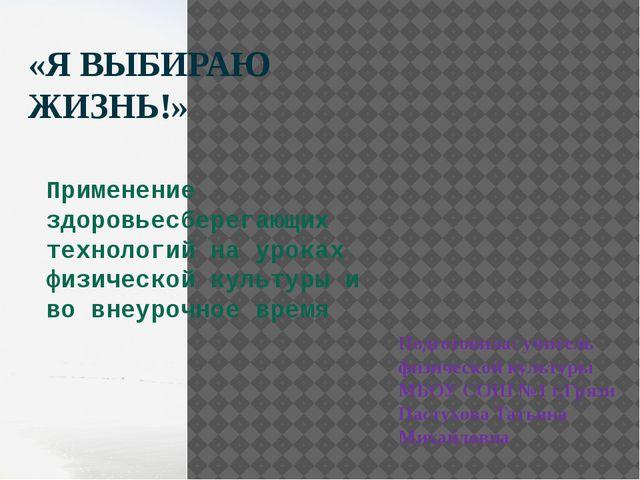 «Я ВЫБИРАЮ ЖИЗНЬ!» Подготовила: учитель физической культуры МБОУ СОШ №1 г.Гря...