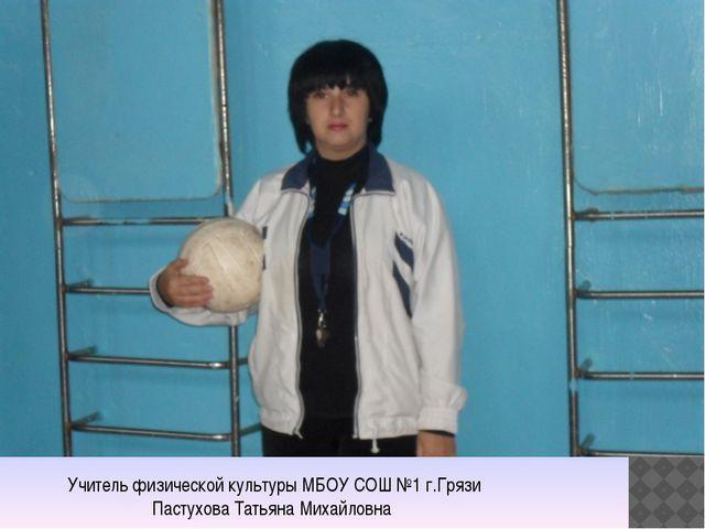 Учитель физической культуры МБОУ СОШ №1 г.Грязи Пастухова Татьяна Михайловна