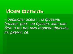 Исем фигыль – берьюлы исем һәм фигыль билгеләренә ия булган, зат-сан белән тө