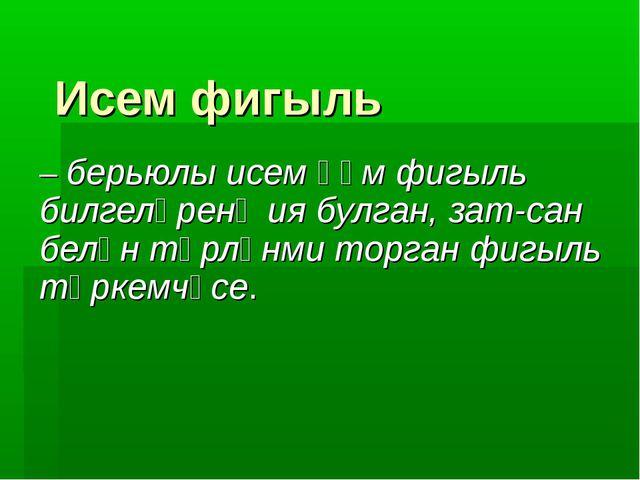 Исем фигыль – берьюлы исем һәм фигыль билгеләренә ия булган, зат-сан белән тө...