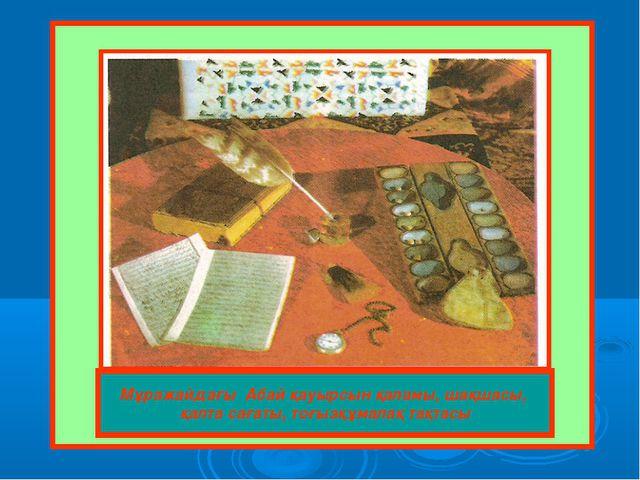 Мұражайдағы Абай қауырсын қаламы, шақшасы, қалта сағаты, тоғызқұмалақ тақтасы