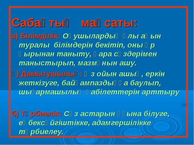 Cабақтың мақсаты: а) Білімділік: Оқушылардың ұлы ақын туралы білімдерін бекі...