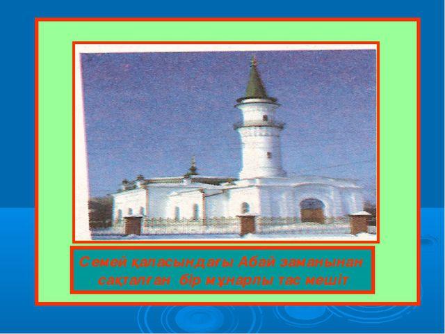 Семей қаласындағы Абай заманынан сақталған бір мұнарлы тас мешіт
