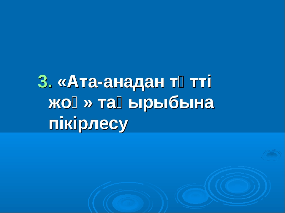 3. «Ата-анадан тәтті жоқ» тақырыбына пікірлесу