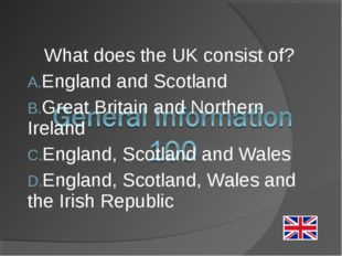 What does the UK consist of? England and Scotland Great Britain and Northern