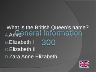 What is the British Queen's name? Anne Elizabeth I Elizabeth II Zara Anne Eli