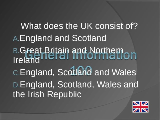 What does the UK consist of? England and Scotland Great Britain and Northern...