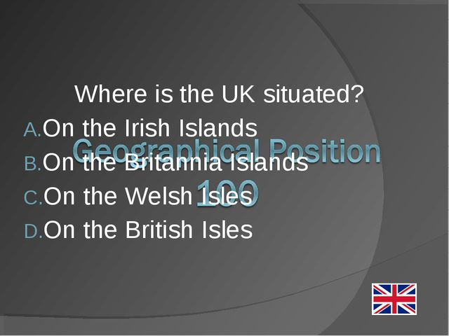 Where is the UK situated? On the Irish Islands On the Britannia Islands On th...