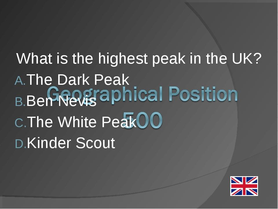 What is the highest peak in the UK? The Dark Peak Ben Nevis The White Peak Ki...