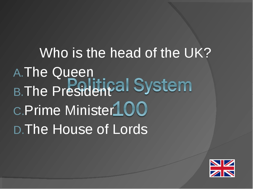 Who is the head of the UK? The Queen The President Prime Minister The House o...