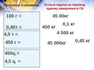 Устные задачи на перевод единиц измерения в СИ 100 г = 0,45т = 4,5 т = 450 г