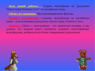 """Цель нашей работы: Создать мультфильм на программе """"Киностудия Windows Live"""""""