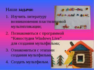 Наши задачи: Изучить литературу возникновения пластилиновой мультипликации; П