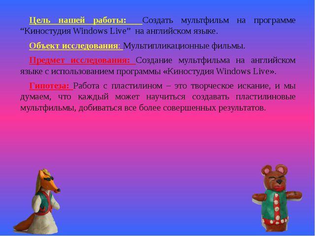 """Цель нашей работы: Создать мультфильм на программе """"Киностудия Windows Live""""..."""