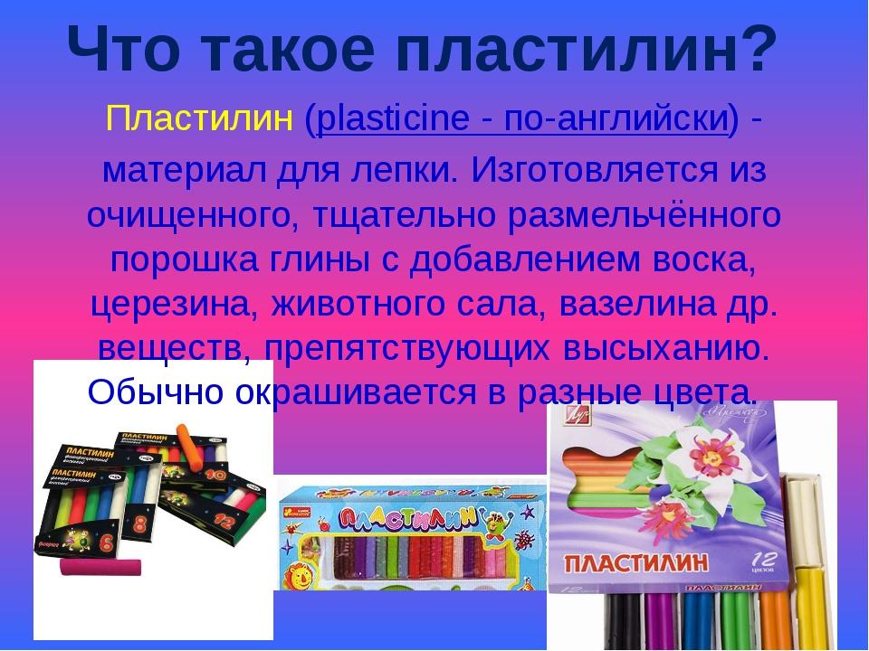 Пластилин (plasticine - по-английски) - материал для лепки. Изготовляется из...
