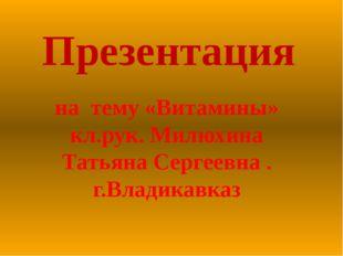 Презентация на тему «Витамины» кл.рук. Милюхина Татьяна Сергеевна . г.Владика