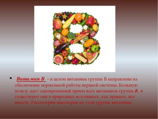 Витамин В - в целом витамины группы В направлены на обеспечение нормальной р...
