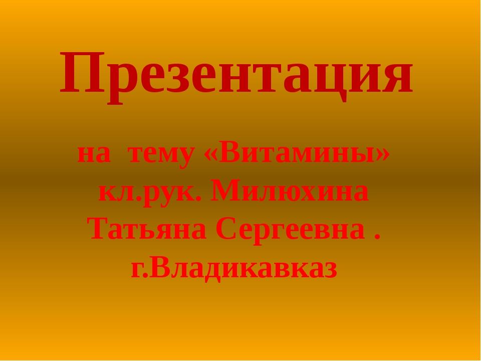 Презентация на тему «Витамины» кл.рук. Милюхина Татьяна Сергеевна . г.Владика...