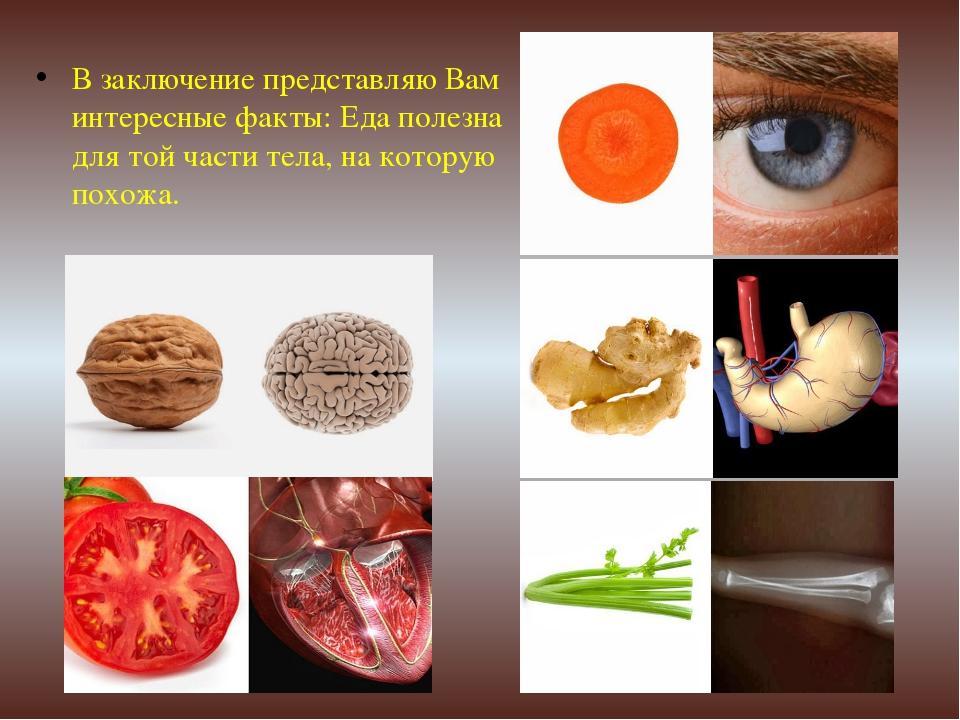 В заключение представляю Вам интересные факты: Еда полезна для той части тела...