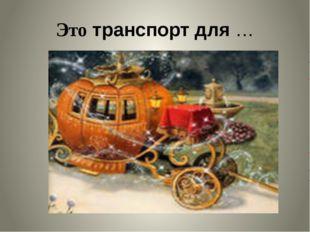 Это транспорт для …