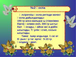 №2 қоспа Әлсіреткіш қоспа ретінде келесі қоспа дайындалады: 150 гр алоэ жапыр