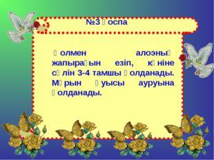 №3 қоспа Қолмен алоэның жапырағын езіп, күніне сөлін 3-4 тамшы қолданады. Мұр