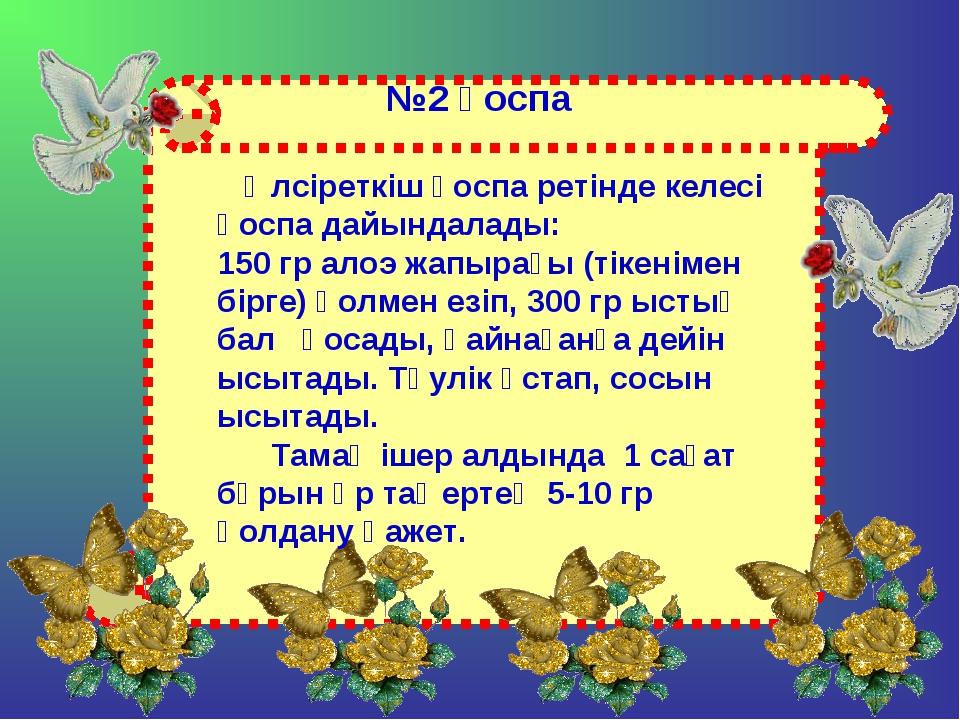 №2 қоспа Әлсіреткіш қоспа ретінде келесі қоспа дайындалады: 150 гр алоэ жапыр...