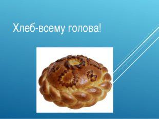 Хлеб-всему голова!