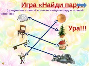 Игра «Найди пару» (предметам в левой колонке найдите пару в правой колонке)