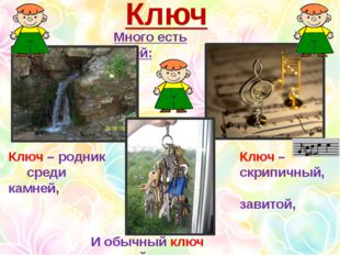Ключ Много есть ключей: Ключ – родник среди камней, Ключ – скрипичный, завито