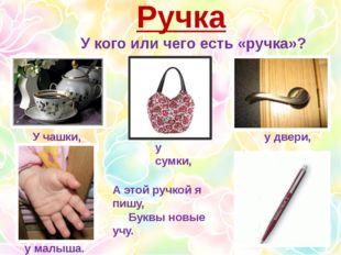 Ручка У кого или чего есть «ручка»? У чашки, у сумки, у двери, у малыша. А эт