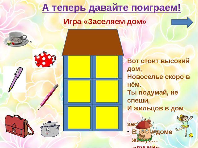 А теперь давайте поиграем! Игра «Заселяем дом» Вот стоит высокий дом, Новосел...