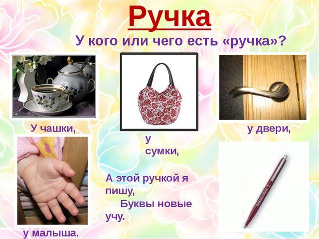 Ручка У кого или чего есть «ручка»? У чашки, у сумки, у двери, у малыша. А эт...
