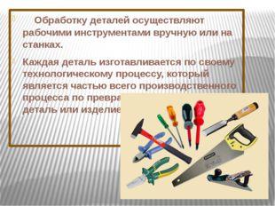 Обработку деталей осуществляют рабочими инструментами вручную или на стан