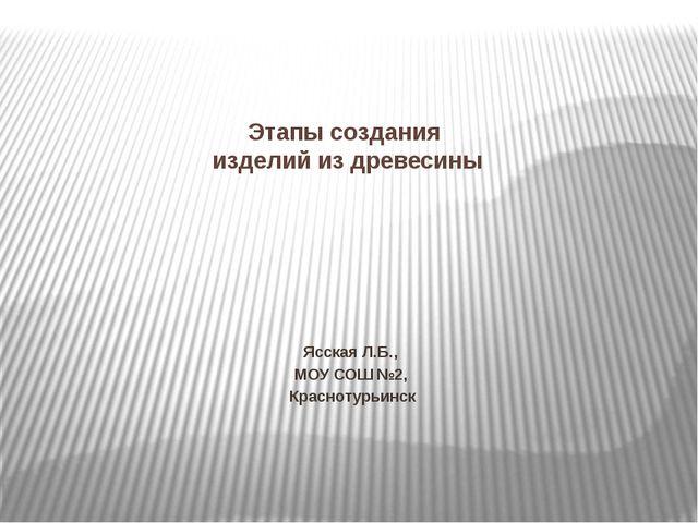Этапы создания изделий из древесины Ясская Л.Б., МОУ СОШ №2, Краснотурьинск