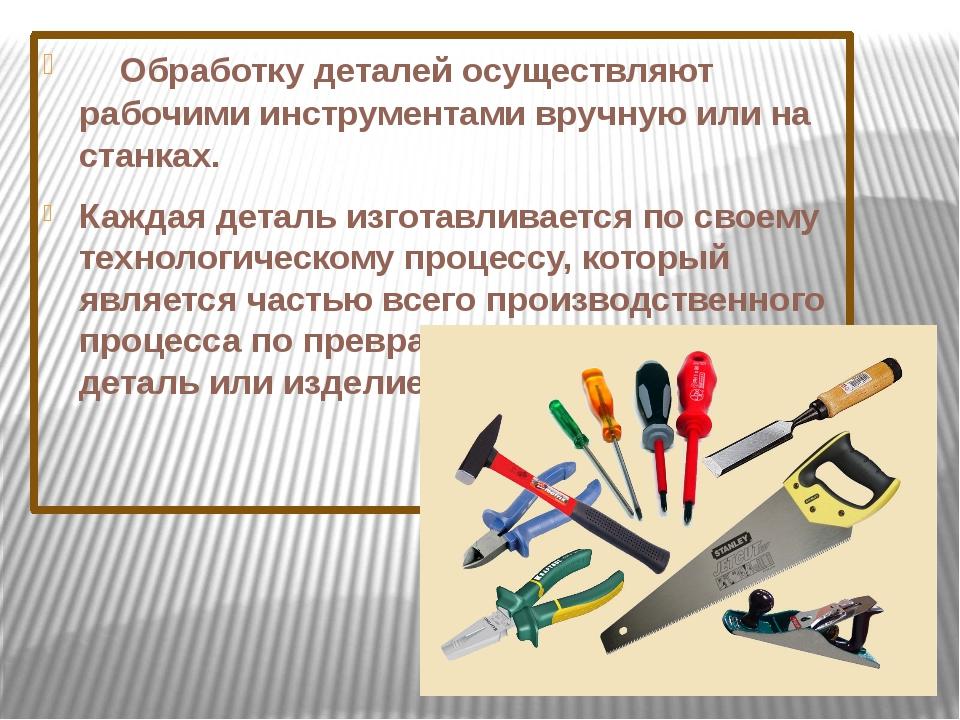 Обработку деталей осуществляют рабочими инструментами вручную или на стан...