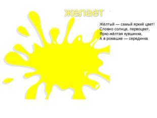 Жёлтый — самый яркий цвет! Словно солнце, первоцвет, Ярко-жёлтая кувшинка, А