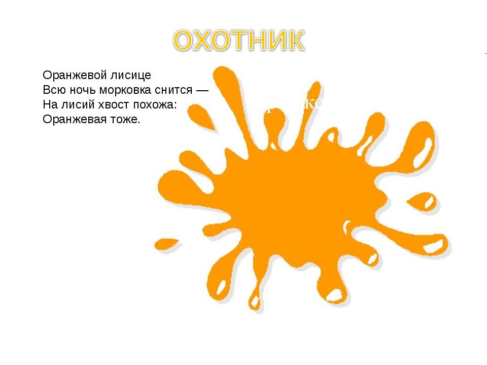 Оранжевой лисице Всю ночь морковка снится — На лисий хвост похожа: Оранжевая...