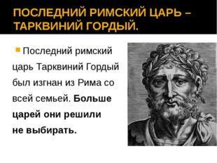 ПОСЛЕДНИЙ РИМСКИЙ ЦАРЬ – ТАРКВИНИЙ ГОРДЫЙ. Последний римский царь Тарквиний Г