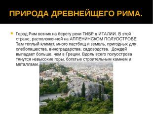 ПРИРОДА ДРЕВНЕЙЩЕГО РИМА. Город Рим возник на берегу реки ТИБР в ИТАЛИИ. В эт