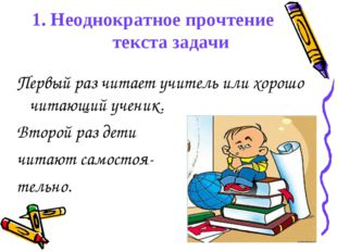 1. Неоднократное прочтение текста задачи Первый раз читает учитель или хорошо