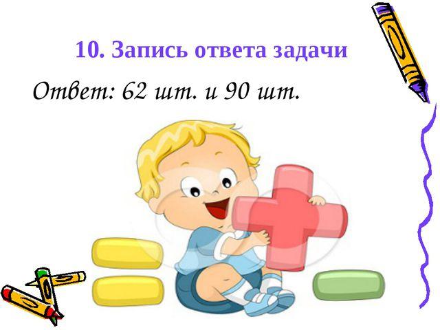 10. Запись ответа задачи Ответ: 62 шт. и 90 шт.